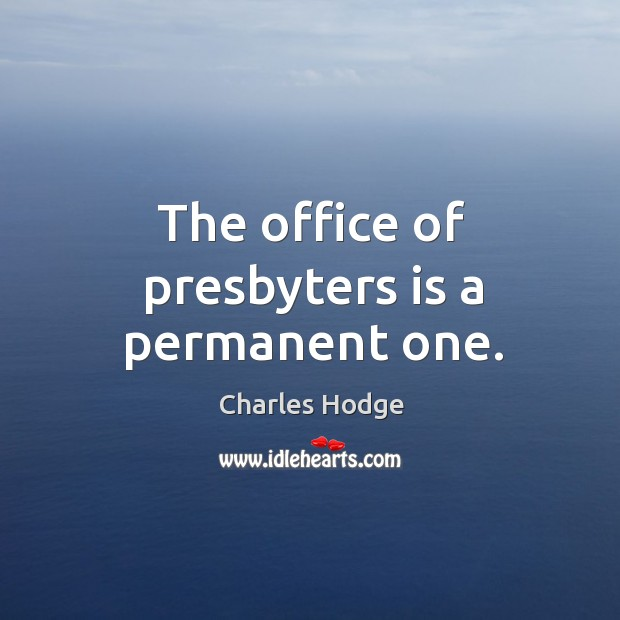 The office of presbyters is a permanent one. Charles Hodge Picture Quote