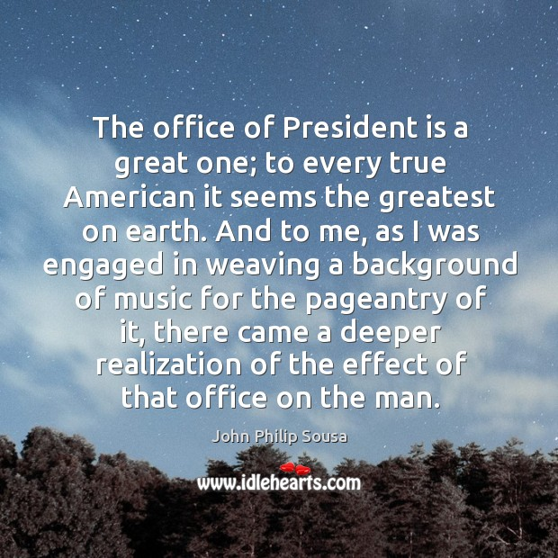 The office of president is a great one; to every true american it seems the greatest on earth. John Philip Sousa Picture Quote