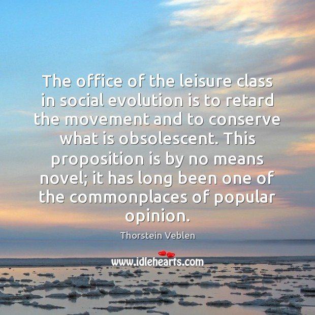 The office of the leisure class in social evolution is to retard Thorstein Veblen Picture Quote
