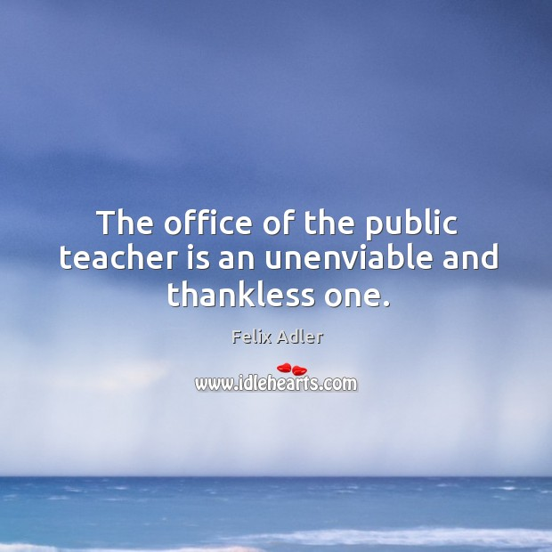 The office of the public teacher is an unenviable and thankless one. Felix Adler Picture Quote
