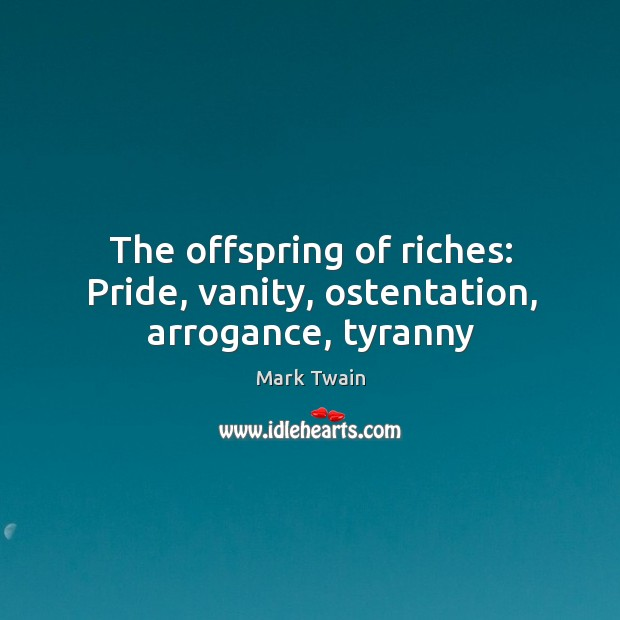 The offspring of riches: Pride, vanity, ostentation, arrogance, tyranny Image