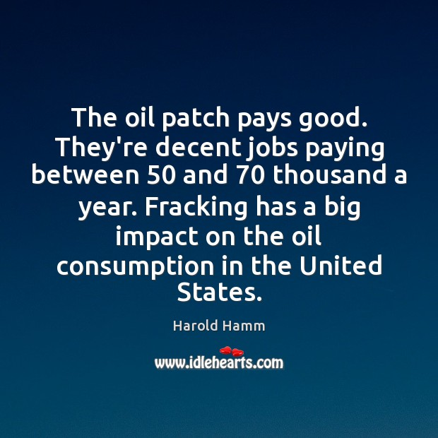 The oil patch pays good. They're decent jobs paying between 50 and 70 thousand Image