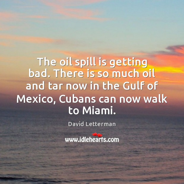 The oil spill is getting bad. There is so much oil and David Letterman Picture Quote