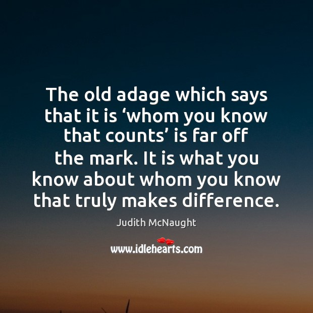 The old adage which says that it is 'whom you know that Judith McNaught Picture Quote