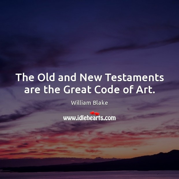 The Old and New Testaments are the Great Code of Art. William Blake Picture Quote