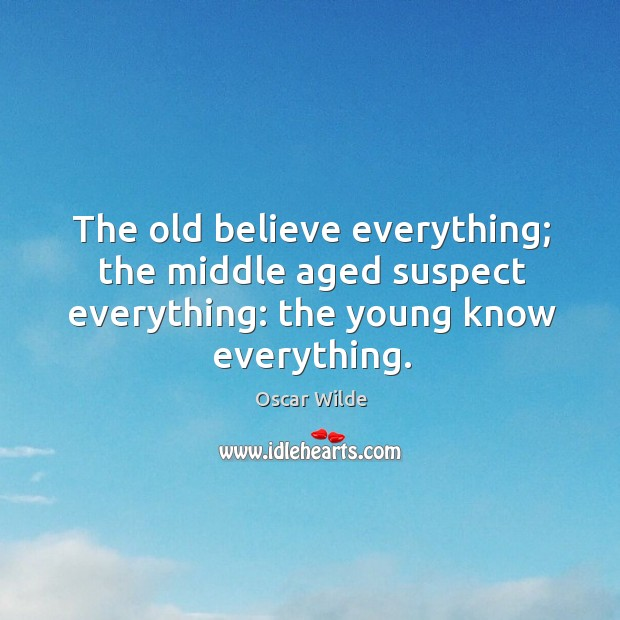 The old believe everything; the middle aged suspect everything: the young know everything. Image