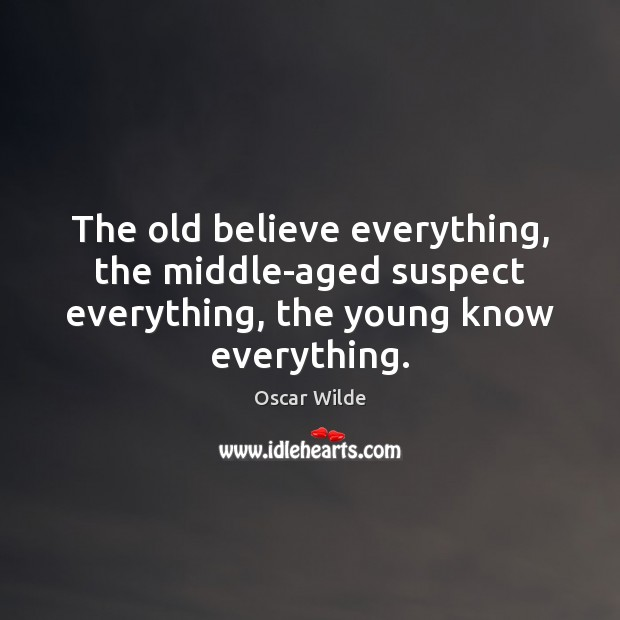 Image, The old believe everything, the middle-aged suspect everything, the young know everything.