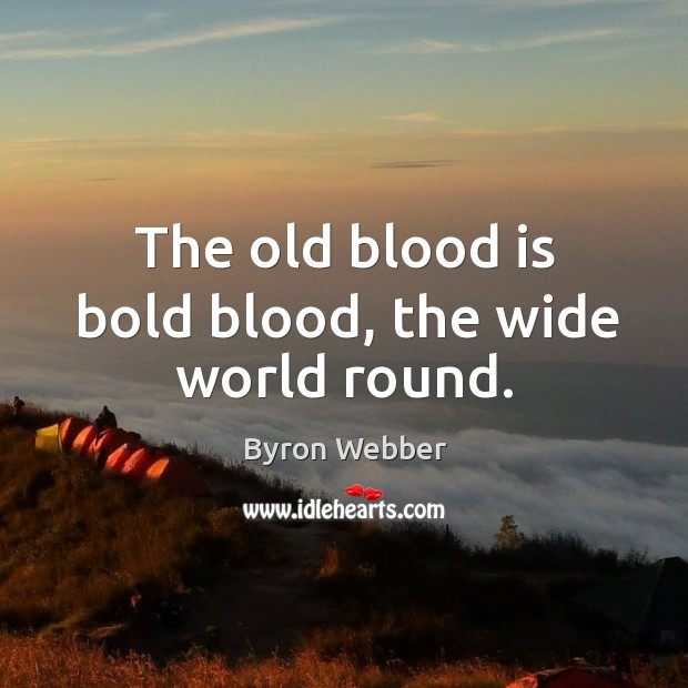 Image, The old blood is bold blood, the wide world round.