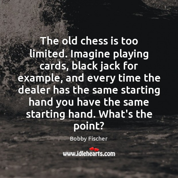 The old chess is too limited. Imagine playing cards, black jack for Bobby Fischer Picture Quote