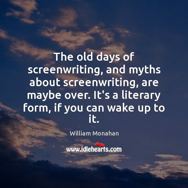 The old days of screenwriting, and myths about screenwriting, are maybe over. William Monahan Picture Quote