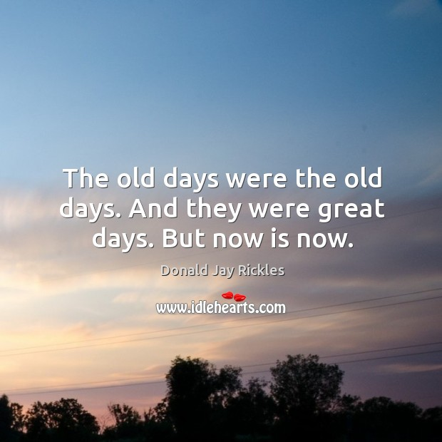 The old days were the old days. And they were great days. But now is now. Image