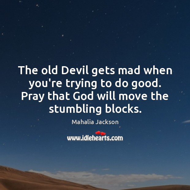 The old Devil gets mad when you're trying to do good. Pray Mahalia Jackson Picture Quote