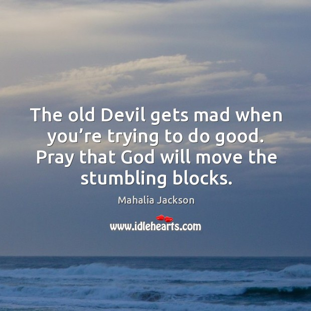 The old devil gets mad when you're trying to do good. Pray that God will move the stumbling blocks. Mahalia Jackson Picture Quote