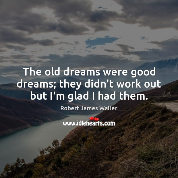 The old dreams were good dreams; they didn't work out but I'm glad I had them. Robert James Waller Picture Quote