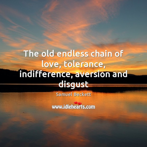 The old endless chain of love, tolerance, indifference, aversion and disgust Samuel Beckett Picture Quote