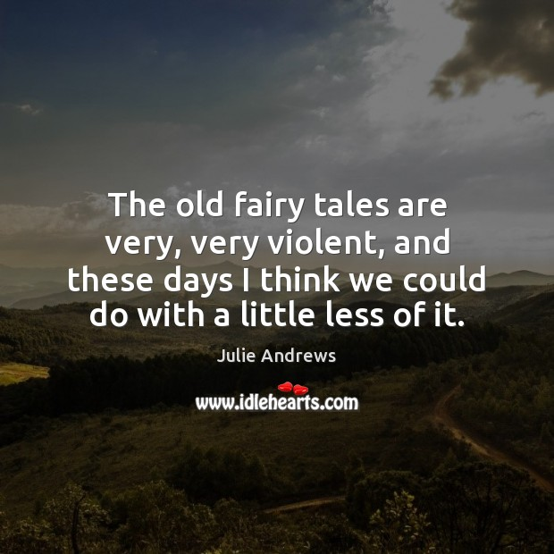 The old fairy tales are very, very violent, and these days I Julie Andrews Picture Quote