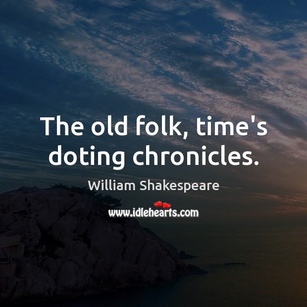 The old folk, time's doting chronicles. Image