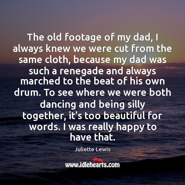 Juliette Lewis Picture Quote image saying: The old footage of my dad, I always knew we were cut
