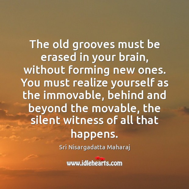 The old grooves must be erased in your brain, without forming new Image