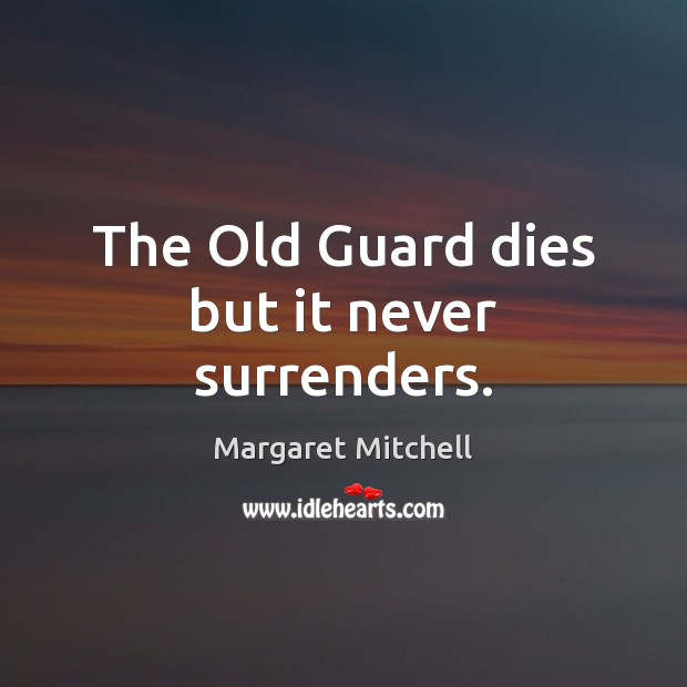 The Old Guard dies but it never surrenders. Margaret Mitchell Picture Quote