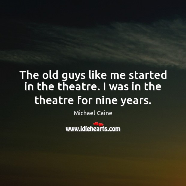The old guys like me started in the theatre. I was in the theatre for nine years. Image