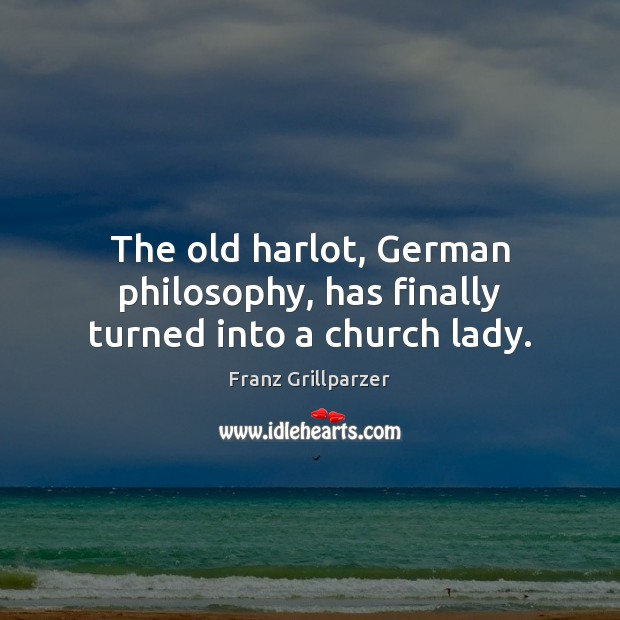 The old harlot, German philosophy, has finally turned into a church lady. Franz Grillparzer Picture Quote