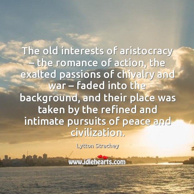 The old interests of aristocracy – the romance of action, the exalted passions of Lytton Strachey Picture Quote