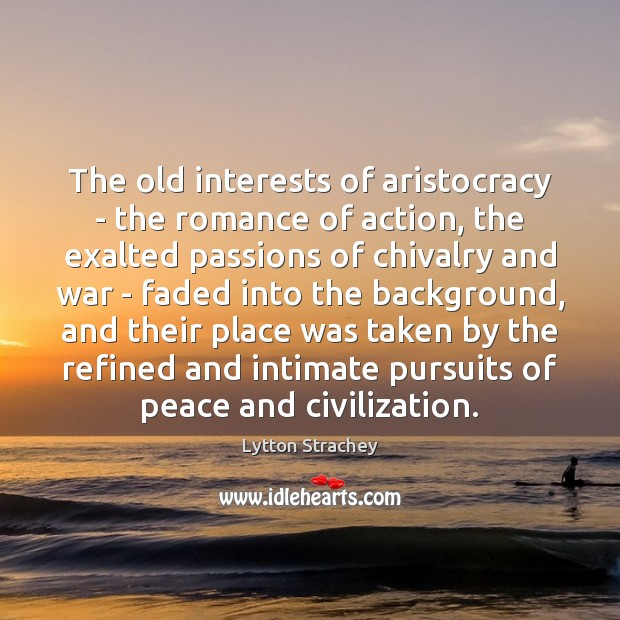 The old interests of aristocracy – the romance of action, the exalted Lytton Strachey Picture Quote