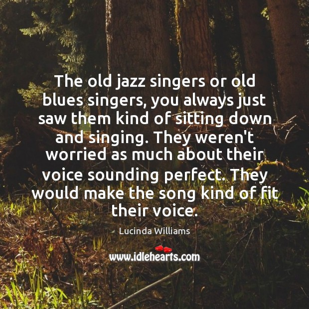 Image, The old jazz singers or old blues singers, you always just saw