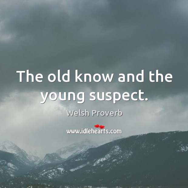 The old know and the young suspect. Welsh Proverbs Image