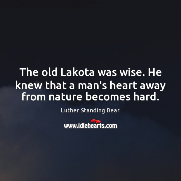 Image, The old Lakota was wise. He knew that a man's heart away from nature becomes hard.