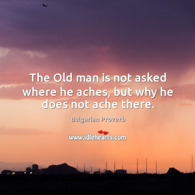 The old man is not asked where he aches, but why he does not ache there. Bulgarian Proverbs Image