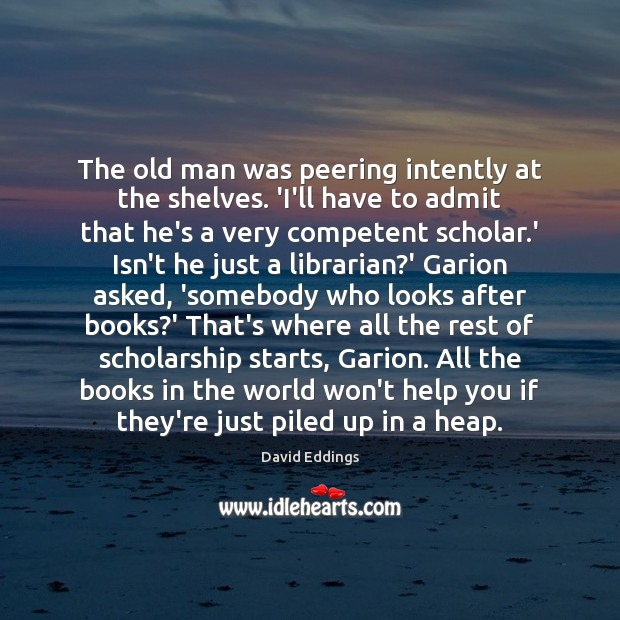 The old man was peering intently at the shelves. 'I'll have to David Eddings Picture Quote