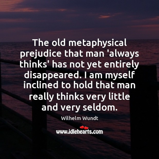 The old metaphysical prejudice that man 'always thinks' has not yet entirely Wilhelm Wundt Picture Quote