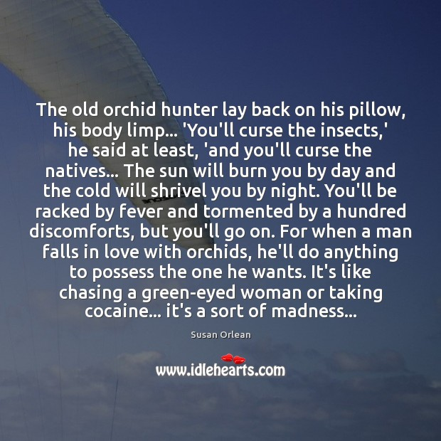 The old orchid hunter lay back on his pillow, his body limp… Susan Orlean Picture Quote