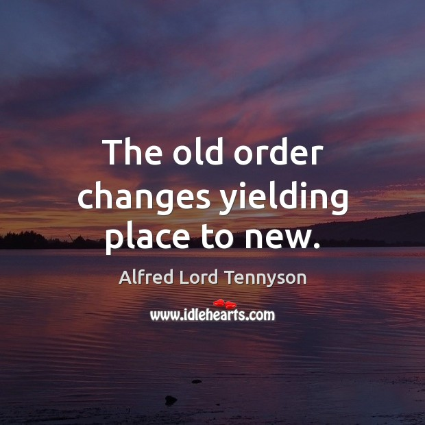 Image, The old order changes yielding place to new.