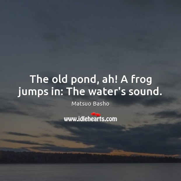 The old pond, ah! A frog jumps in: The water's sound. Matsuo Basho Picture Quote