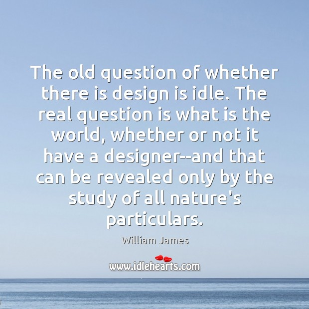 The old question of whether there is design is idle. The real Image