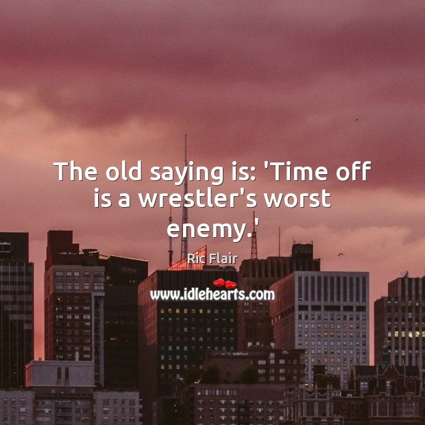 The old saying is: 'Time off is a wrestler's worst enemy.' Enemy Quotes Image