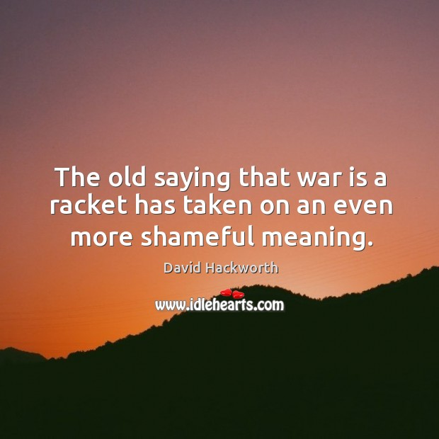 The old saying that war is a racket has taken on an even more shameful meaning. David Hackworth Picture Quote