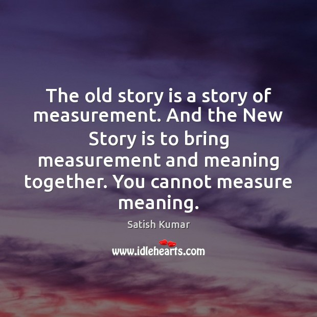 The old story is a story of measurement. And the New Story Satish Kumar Picture Quote