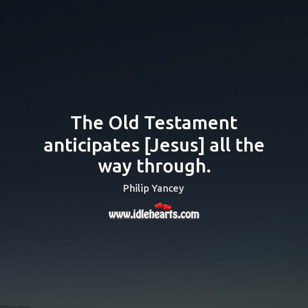 The Old Testament anticipates [Jesus] all the way through. Philip Yancey Picture Quote