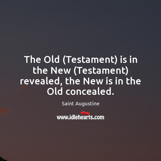 The Old (Testament) is in the New (Testament) revealed, the New is in the Old concealed. Saint Augustine Picture Quote