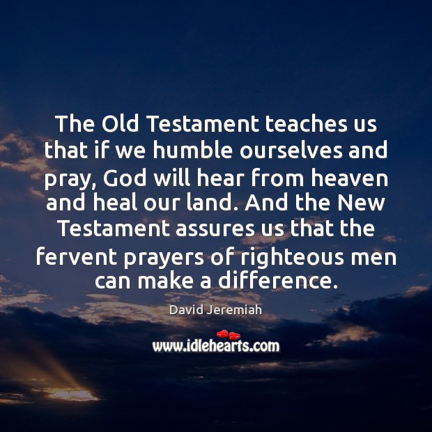 The Old Testament teaches us that if we humble ourselves and pray, David Jeremiah Picture Quote