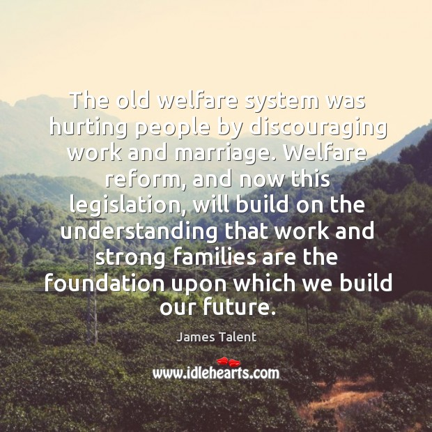 The old welfare system was hurting people by discouraging work and marriage. Image
