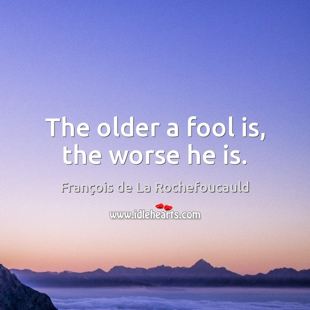 Image, The older a fool is, the worse he is.