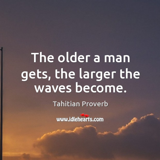 The older a man gets, the larger the waves become. Tahitian Proverbs Image