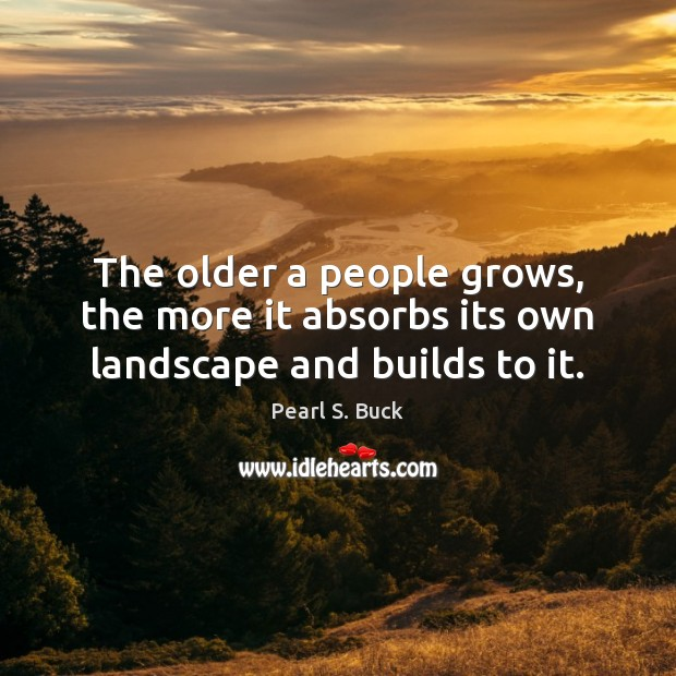 The older a people grows, the more it absorbs its own landscape and builds to it. Image