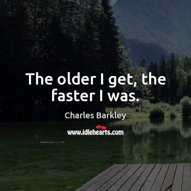 The older I get, the faster I was. Charles Barkley Picture Quote