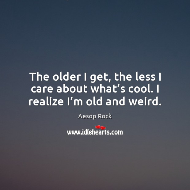 Image, The older I get, the less I care about what's cool. I realize I'm old and weird.
